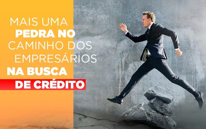 mais-uma-pedra-no-caminho-dos-empresarios-na-busca-de-credito - Mais uma pedra no caminho dos empresários na busca de crédito